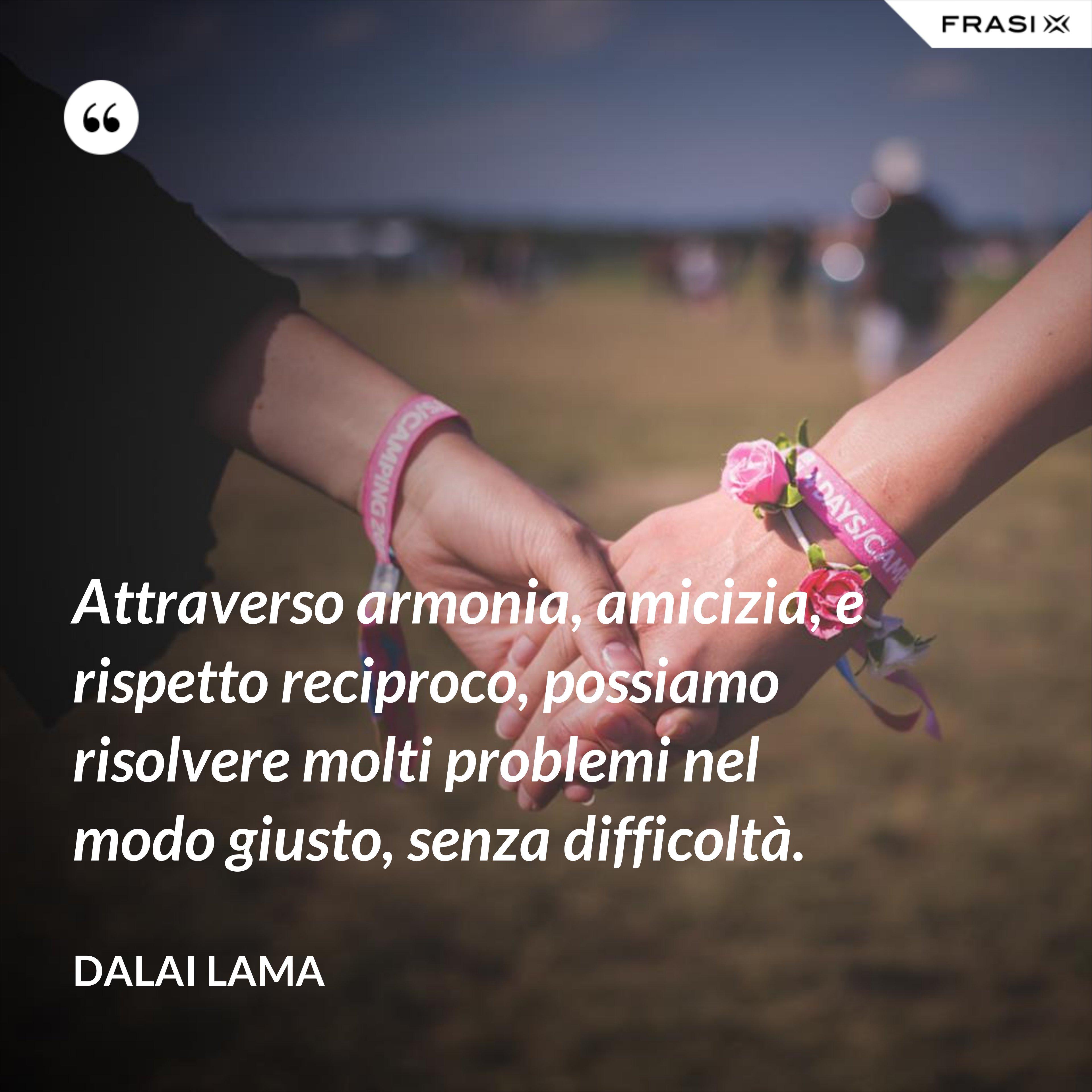 Attraverso armonia, amicizia, e rispetto reciproco, possiamo risolvere molti problemi nel modo giusto, senza difficoltà. - Dalai Lama