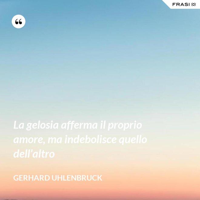 La gelosia afferma il proprio amore, ma indebolisce quello dell'altro - Gerhard Uhlenbruck