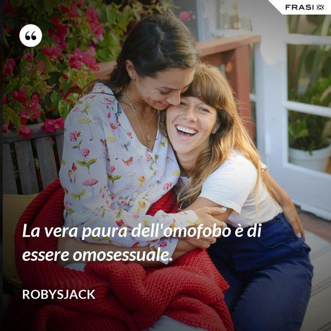 La vera paura dell'omofobo è di essere omosessuale. - Robysjack