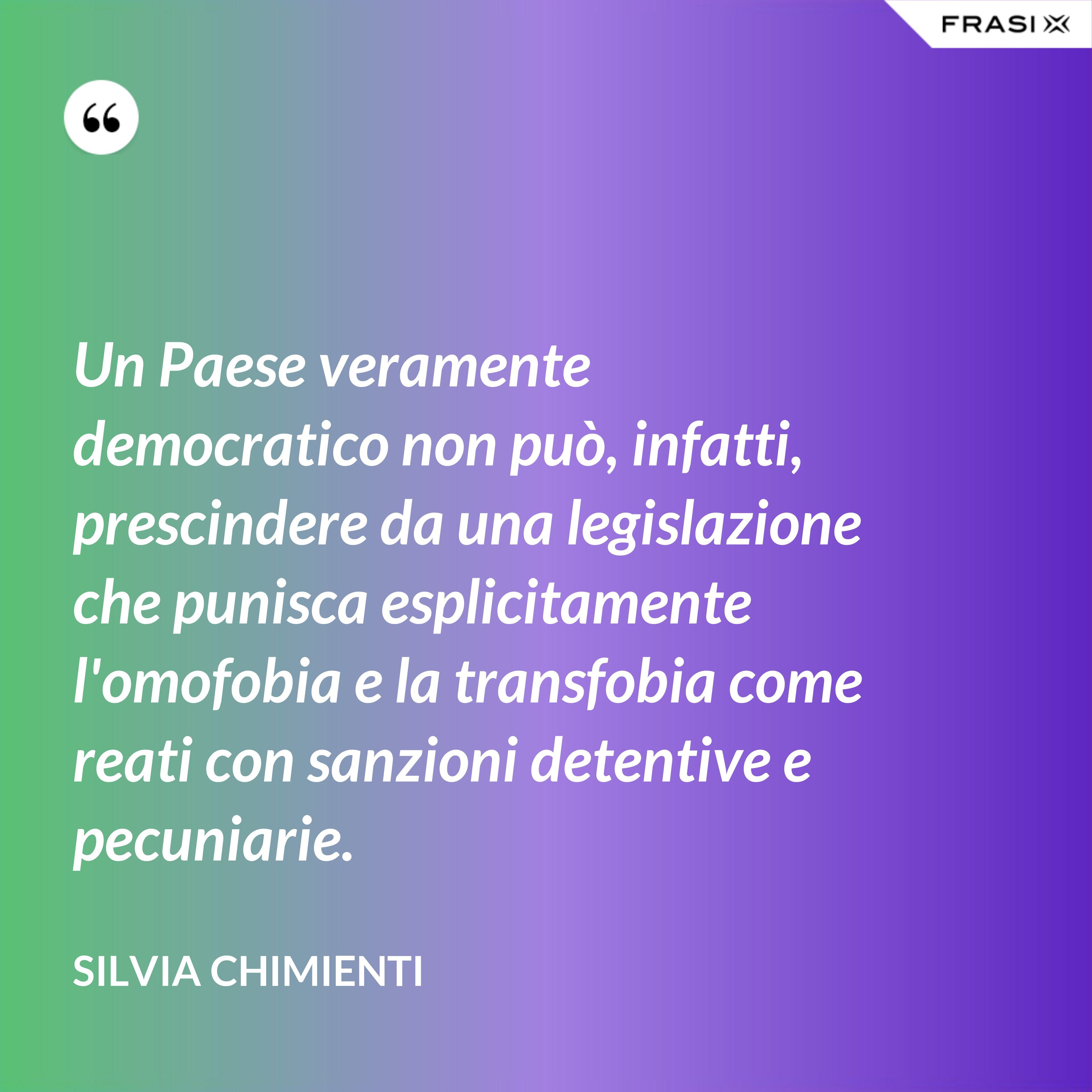 Un Paese veramente democratico non può, infatti, prescindere da una legislazione che punisca esplicitamente l'omofobia e la transfobia come reati con sanzioni detentive e pecuniarie. - Silvia Chimienti