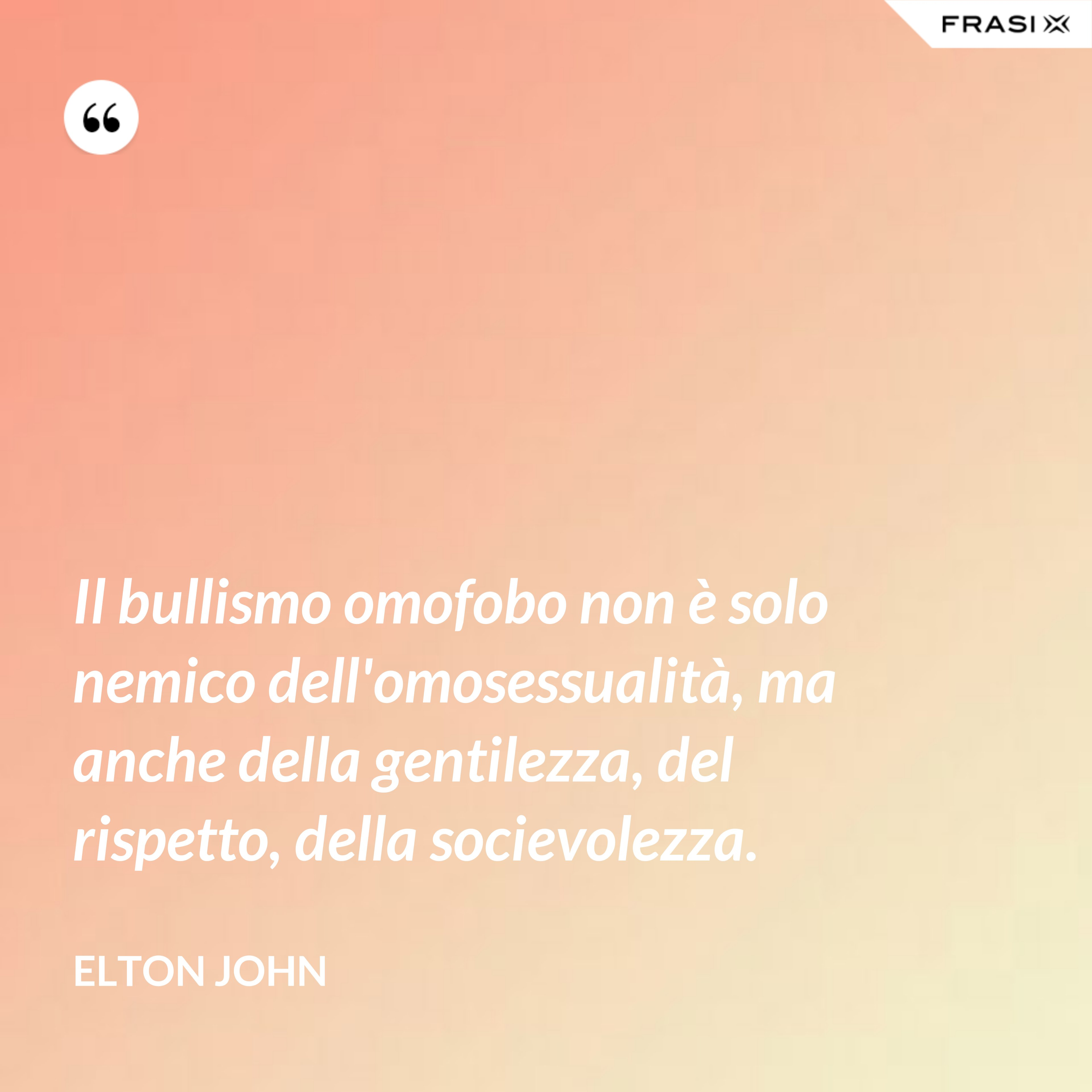 Il bullismo omofobo non è solo nemico dell'omosessualità, ma anche della gentilezza, del rispetto, della socievolezza. - Elton John