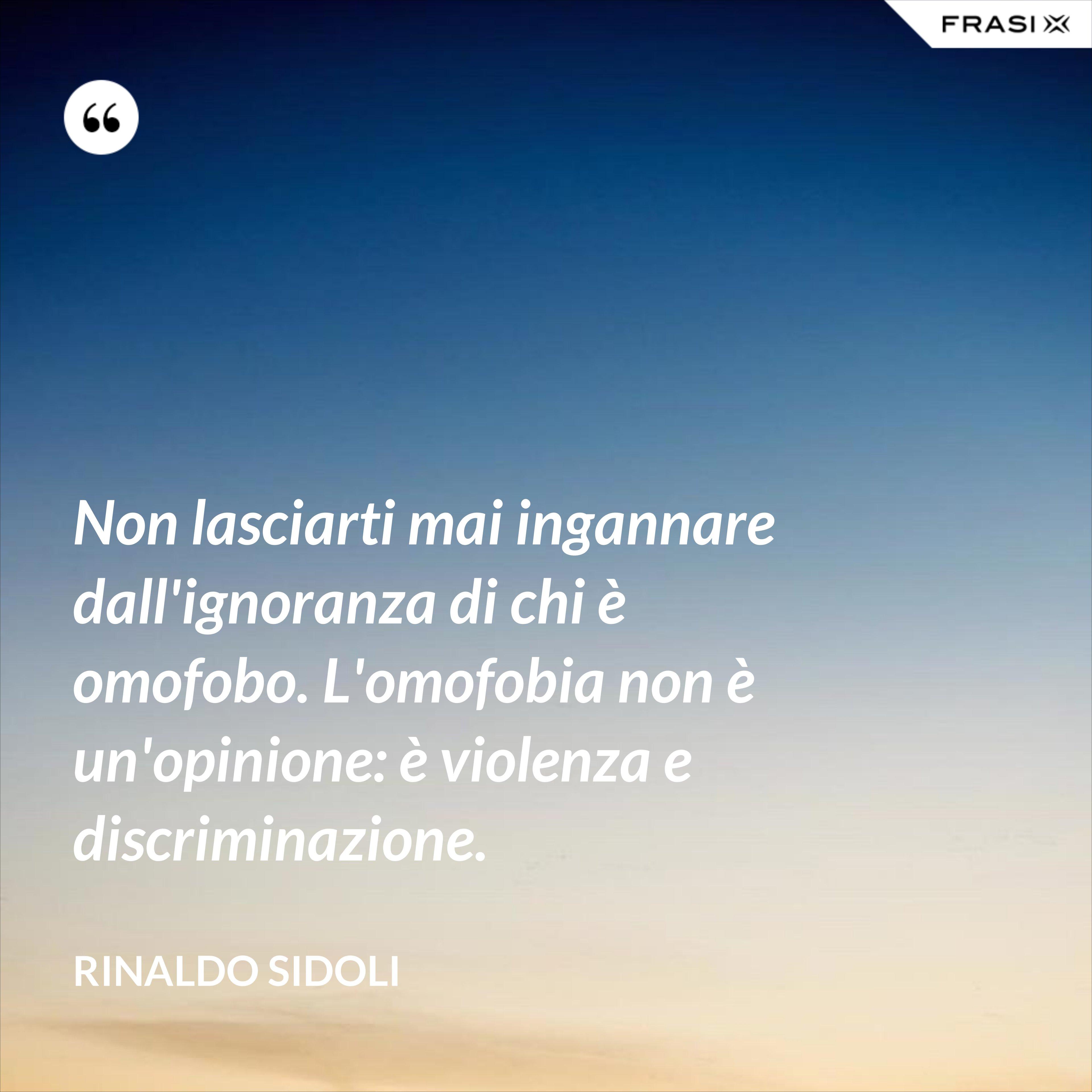 Non lasciarti mai ingannare dall'ignoranza di chi è omofobo. L'omofobia non è un'opinione: è violenza e discriminazione. - Rinaldo Sidoli