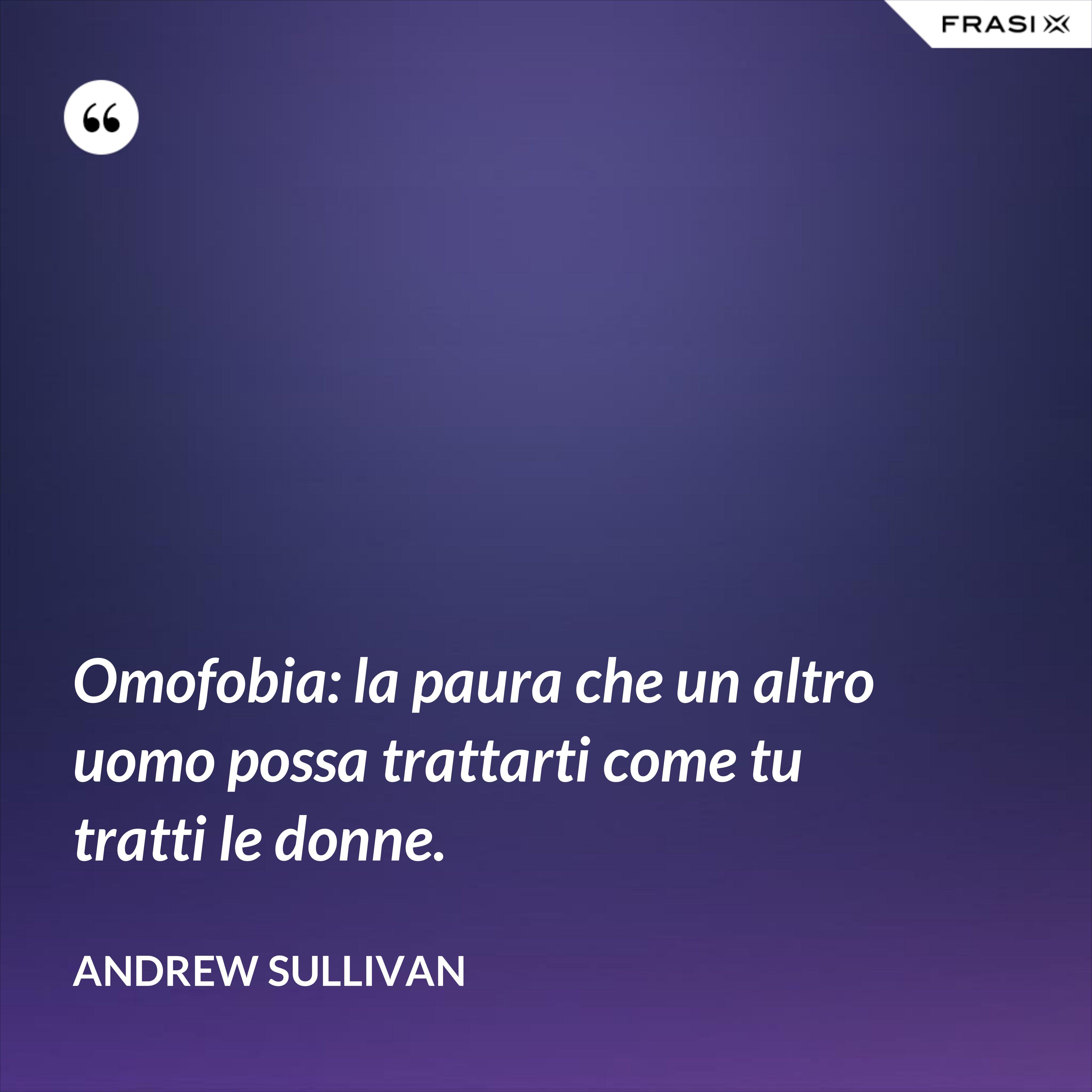 Omofobia: la paura che un altro uomo possa trattarti come tu tratti le donne. - Andrew Sullivan