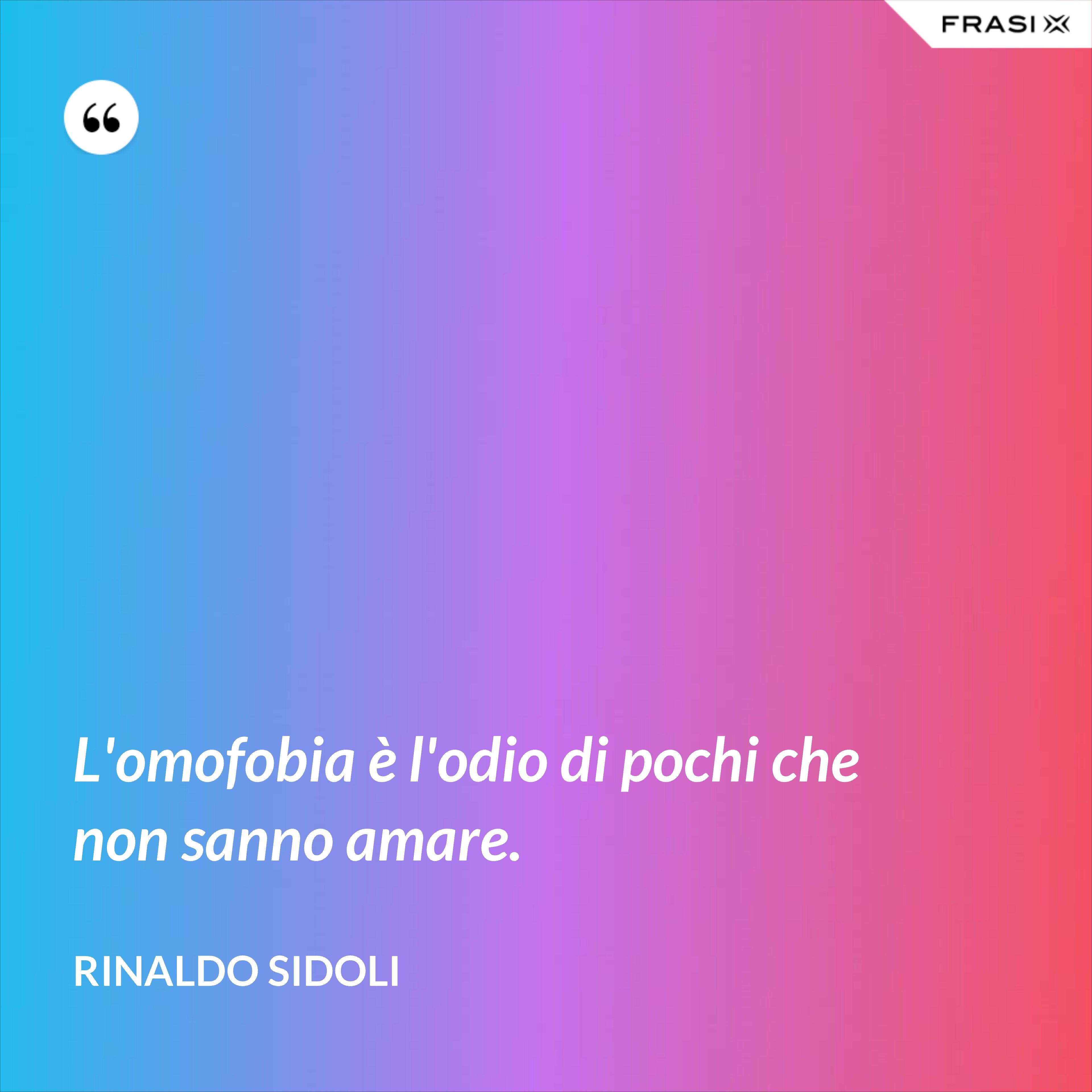L'omofobia è l'odio di pochi che non sanno amare. - Rinaldo Sidoli