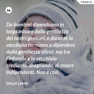 Da bambini dipendiamo in larga misura dalla gentilezza dei nostri genitori, e durante la vecchiaia torniamo a dipendere dalla gentilezza altrui, ma tra l'infanzia e la vecchiaia crediamo, sbagliando, di essere indipendenti. Non è così. - Dalai Lama