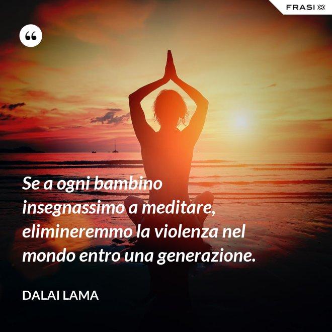 Se a ogni bambino insegnassimo a meditare, elimineremmo la violenza nel mondo entro una generazione. - Dalai Lama