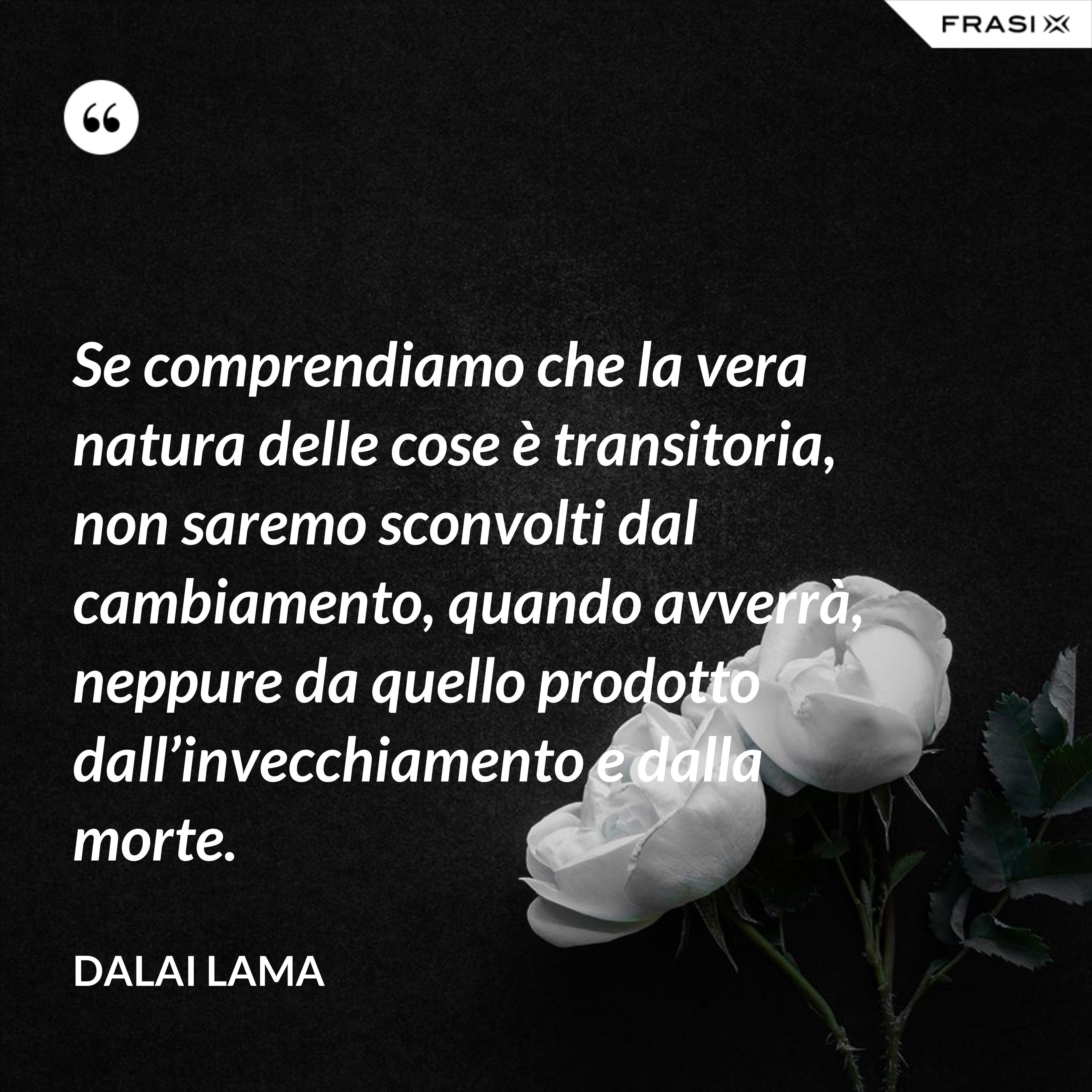 Se comprendiamo che la vera natura delle cose è transitoria, non saremo sconvolti dal cambiamento, quando avverrà, neppure da quello prodotto dall'invecchiamento e dalla morte. - Dalai Lama