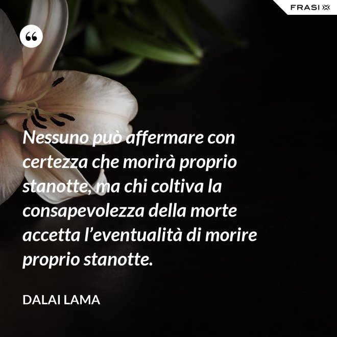 Nessuno può affermare con certezza che morirà proprio stanotte, ma chi coltiva la consapevolezza della morte accetta l'eventualità di morire proprio stanotte. - Dalai Lama