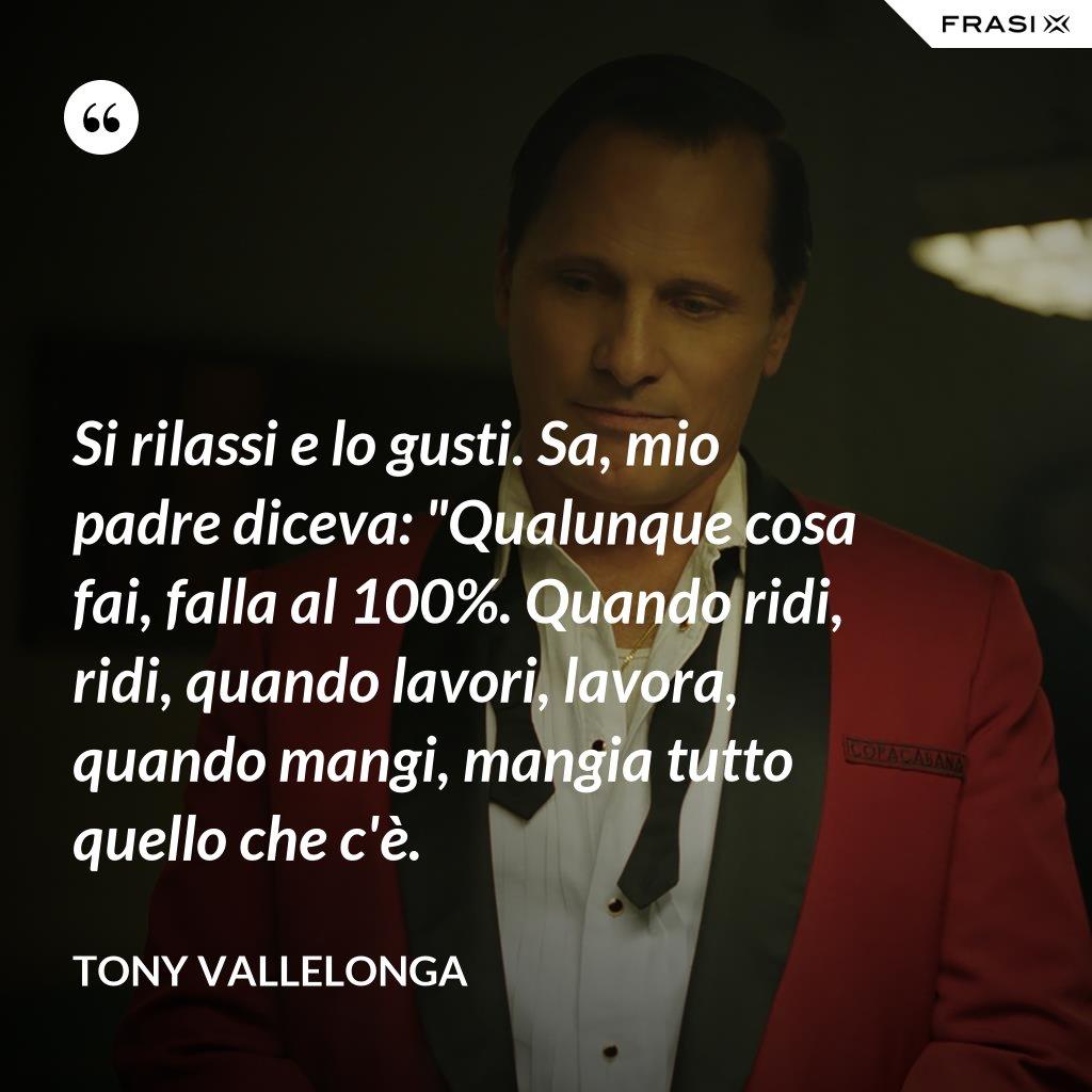 """Si rilassi e lo gusti. Sa, mio padre diceva: """"Qualunque cosa fai, falla al 100%. Quando ridi, ridi, quando lavori, lavora, quando mangi, mangia tutto quello che c'è. - Tony Vallelonga"""