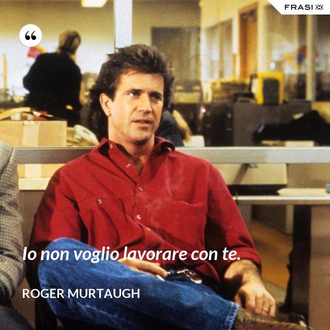 Io non voglio lavorare con te. - Roger Murtaugh