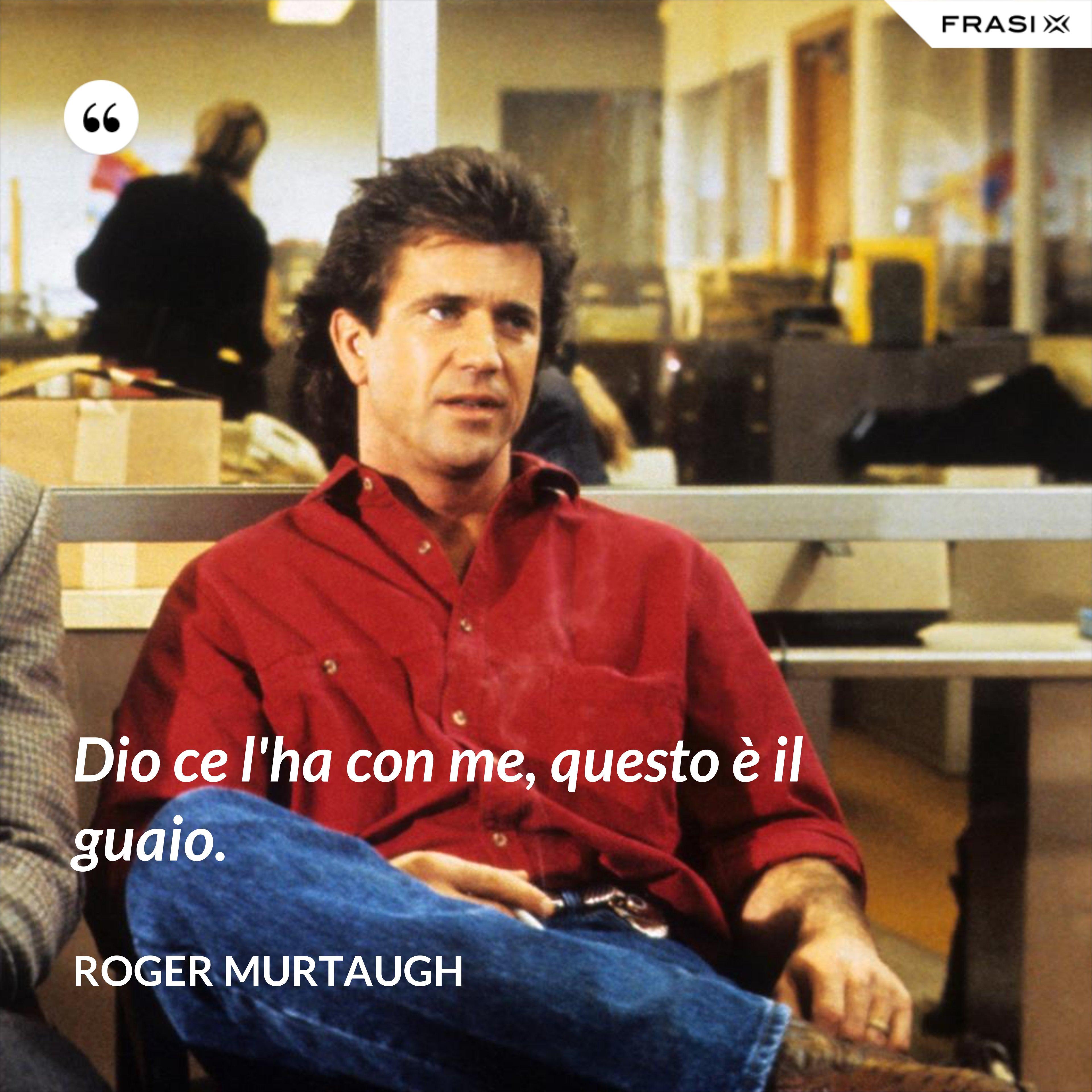 Dio ce l'ha con me, questo è il guaio. - Roger Murtaugh