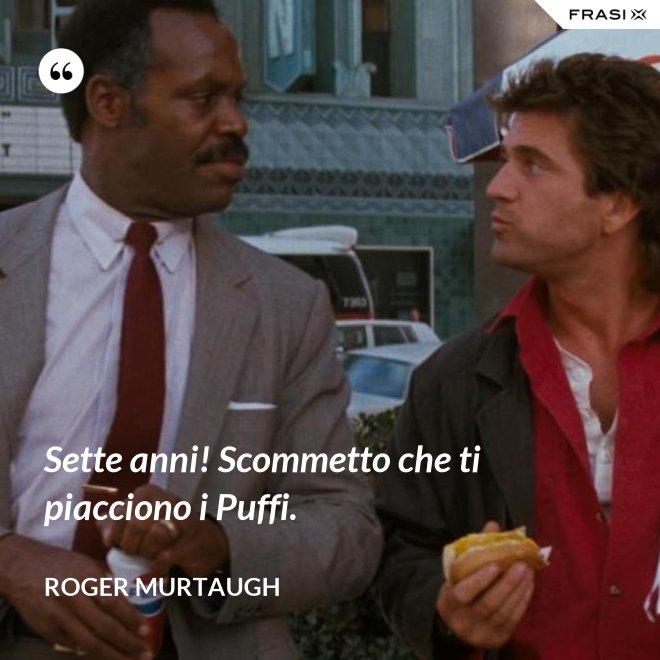 Sette anni! Scommetto che ti piacciono i Puffi. - Roger Murtaugh