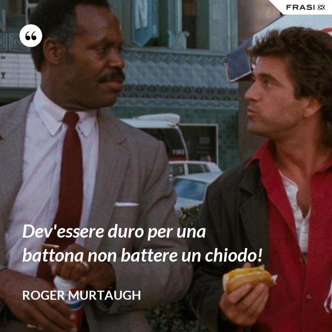 Dev'essere duro per una battona non battere un chiodo! - Roger Murtaugh