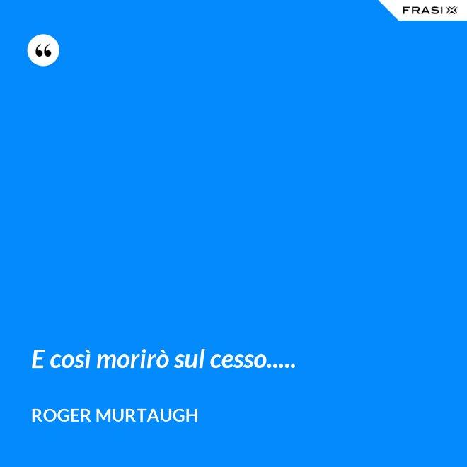 E così morirò sul cesso..... - Roger Murtaugh