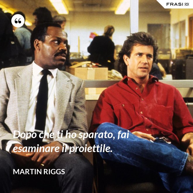 Dopo che ti ho sparato, fai esaminare il proiettile. - Martin Riggs