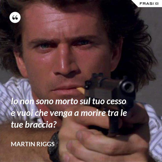 Io non sono morto sul tuo cesso e vuoi che venga a morire tra le tue braccia? - Martin Riggs