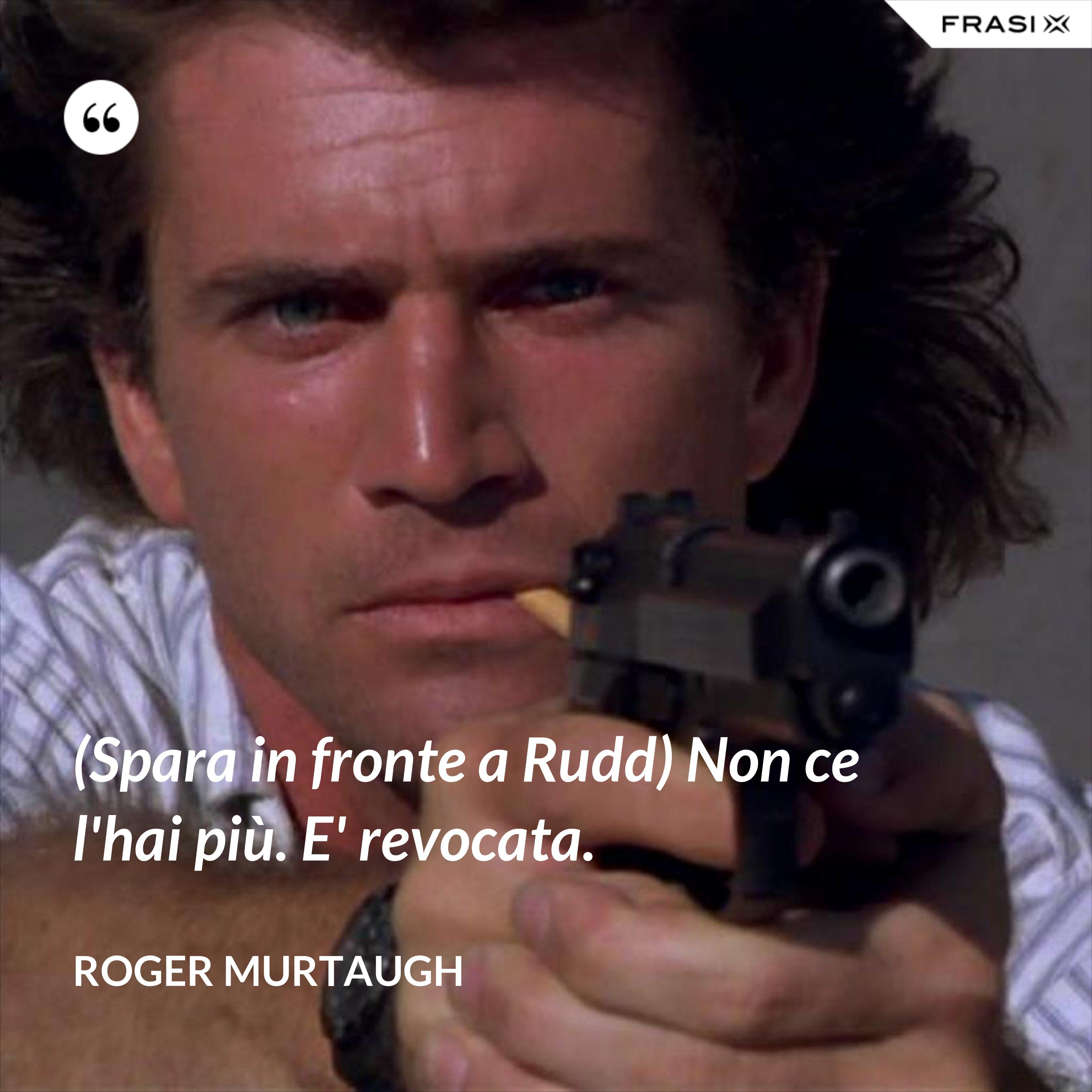 (Spara in fronte a Rudd) Non ce l'hai più. E' revocata. - Roger Murtaugh