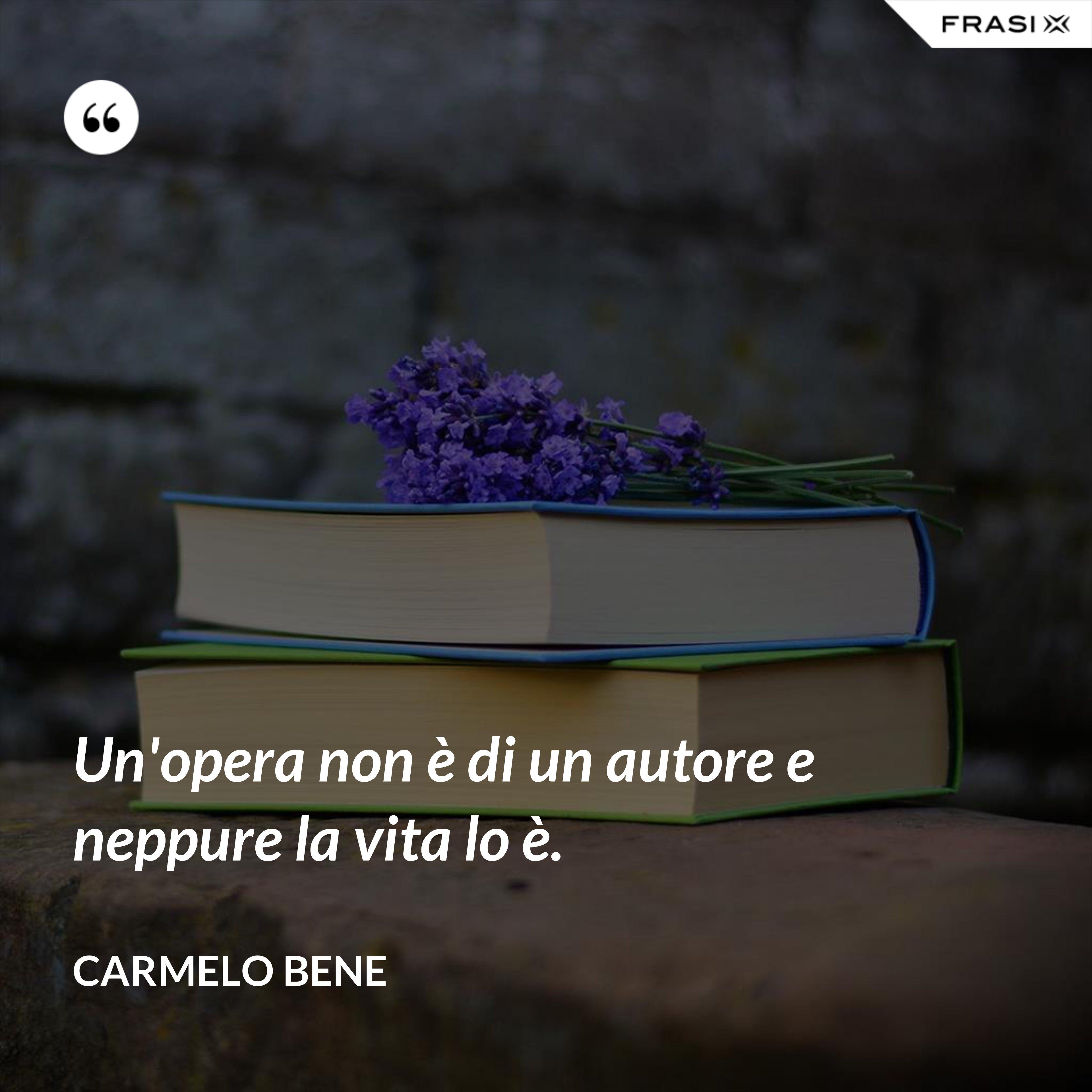 Un'opera non è di un autore e neppure la vita lo è. - Carmelo Bene