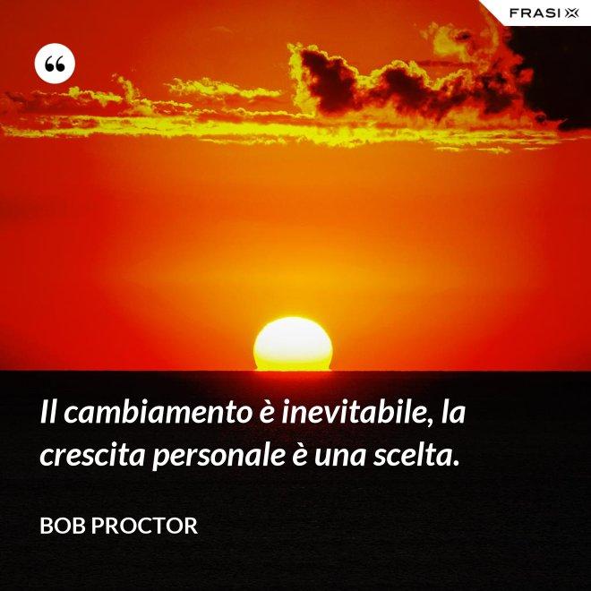Il cambiamento è inevitabile, la crescita personale è una scelta. - Bob Proctor