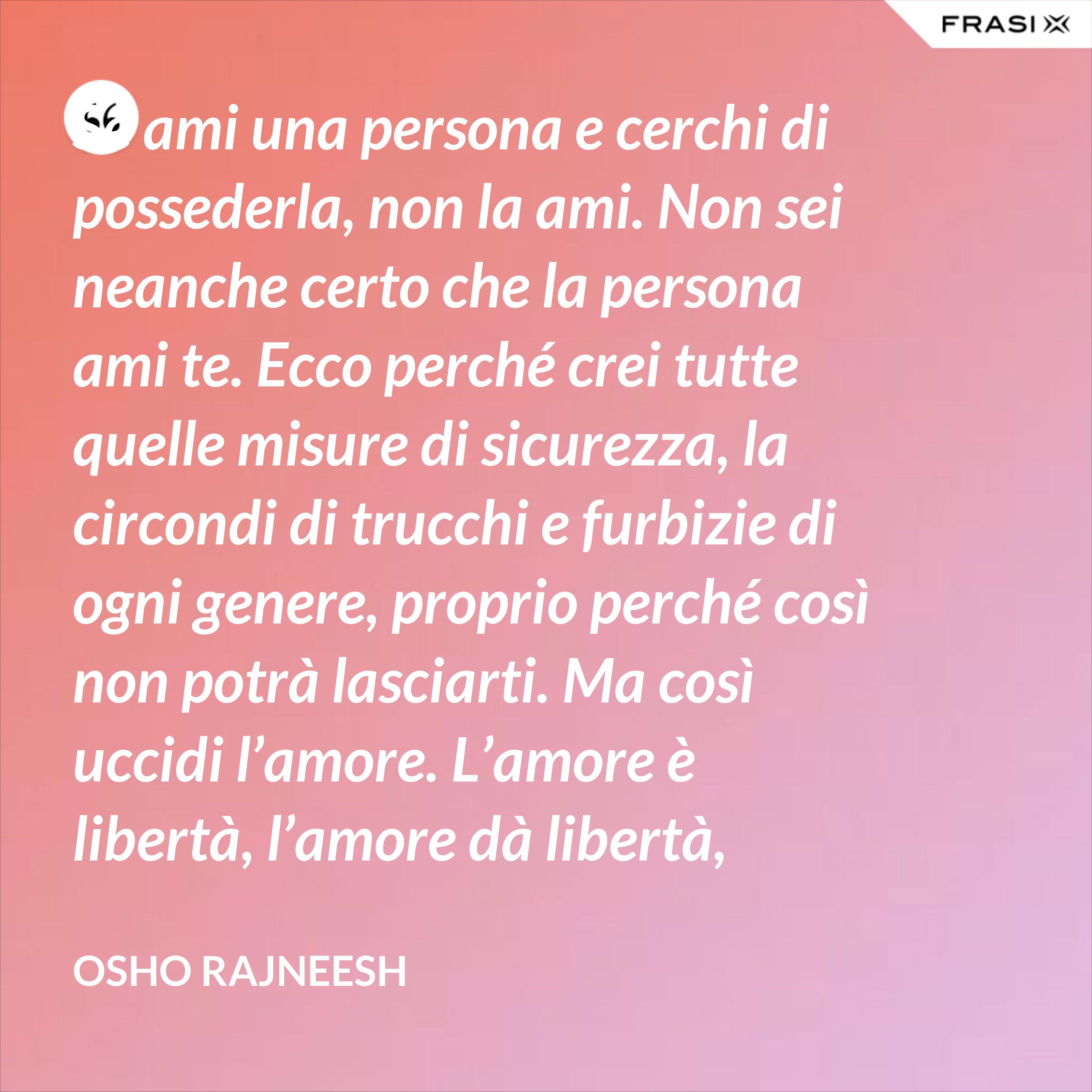 Se ami una persona e cerchi di possederla, non la ami. Non sei neanche certo che la persona ami te. Ecco perché crei tutte quelle misure di sicurezza, la circondi di trucchi e furbizie di ogni genere, proprio perché così non potrà lasciarti. Ma così uccidi l'amore. L'amore è libertà, l'amore dà libertà, l'amore vive nella libertà. L'amore è, nel suo nucleo più essenziale, libertà - Osho Rajneesh