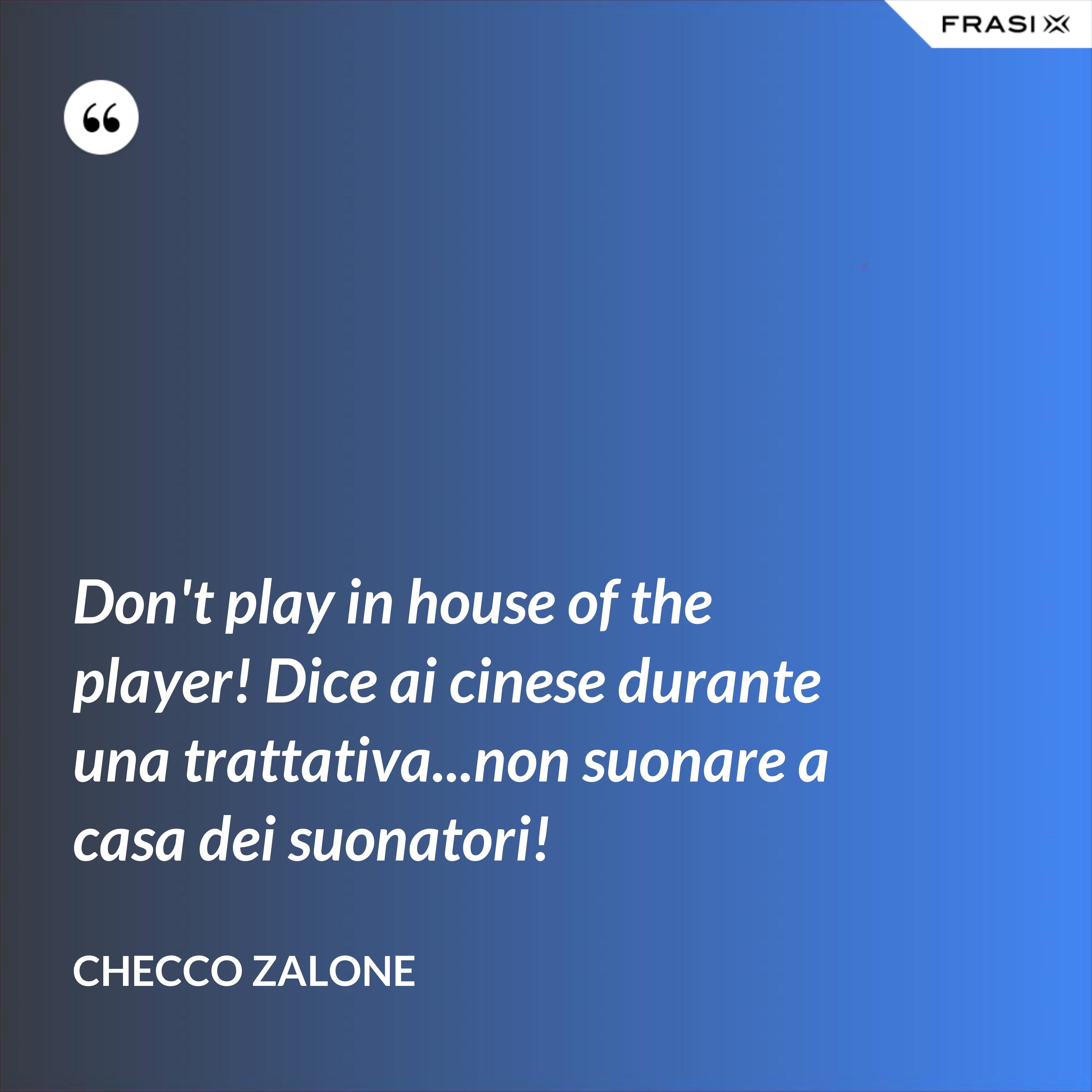 Don't play in house of the player! Dice ai cinese durante una trattativa...non suonare a casa dei suonatori! - Checco Zalone