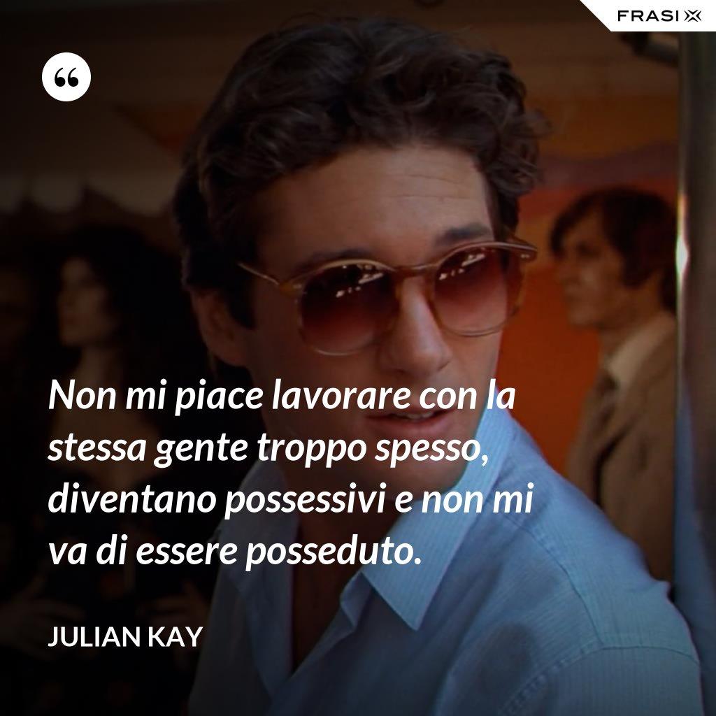 Non mi piace lavorare con la stessa gente troppo spesso, diventano possessivi e non mi va di essere posseduto. - Julian Kay