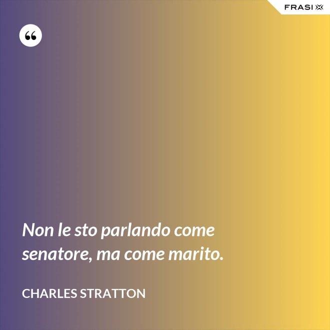 Non le sto parlando come senatore, ma come marito. - Charles Stratton