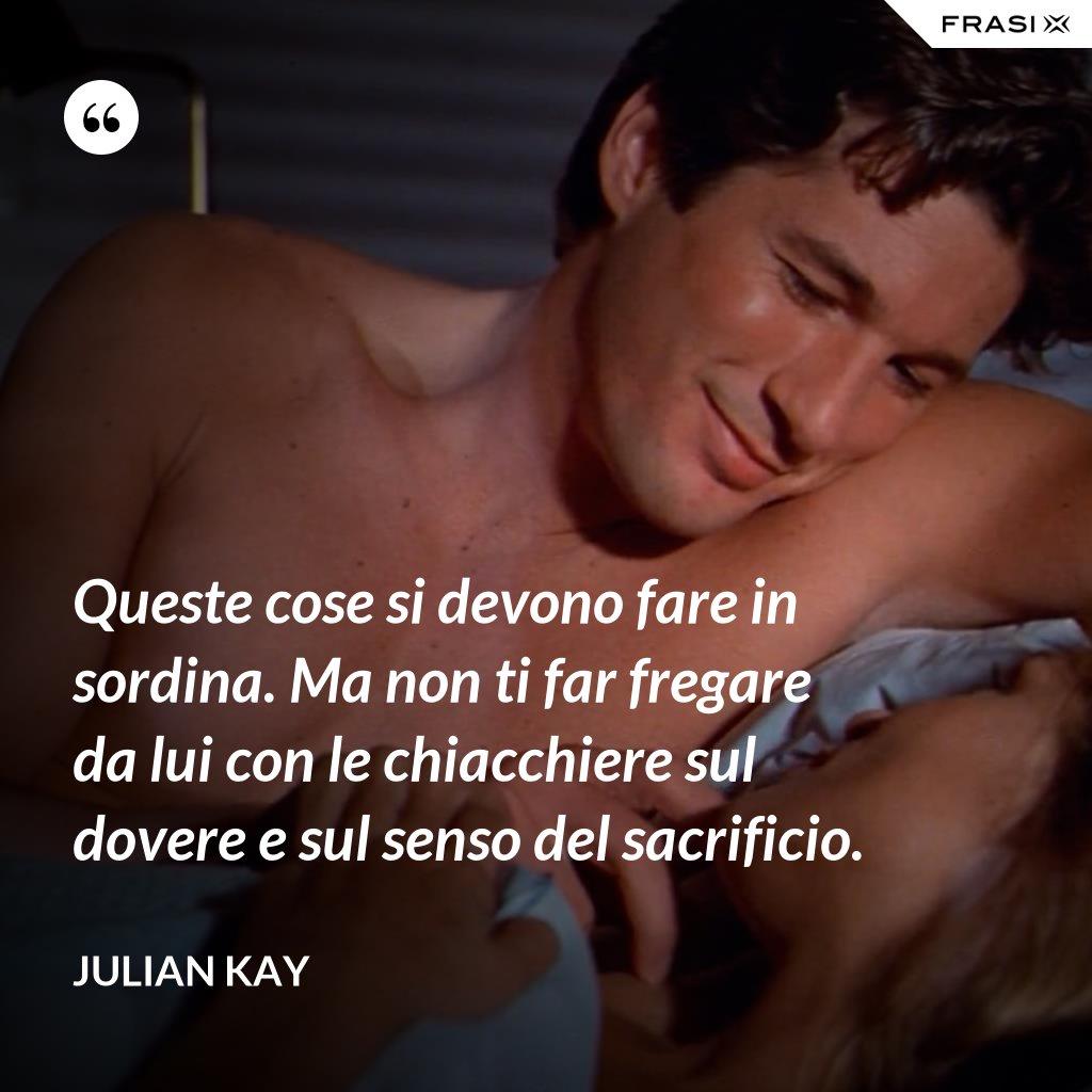Queste cose si devono fare in sordina. Ma non ti far fregare da lui con le chiacchiere sul dovere e sul senso del sacrificio. - Julian Kay