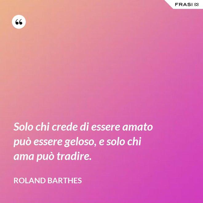 Solo chi crede di essere amato può essere geloso, e solo chi ama può tradire. - Roland Barthes