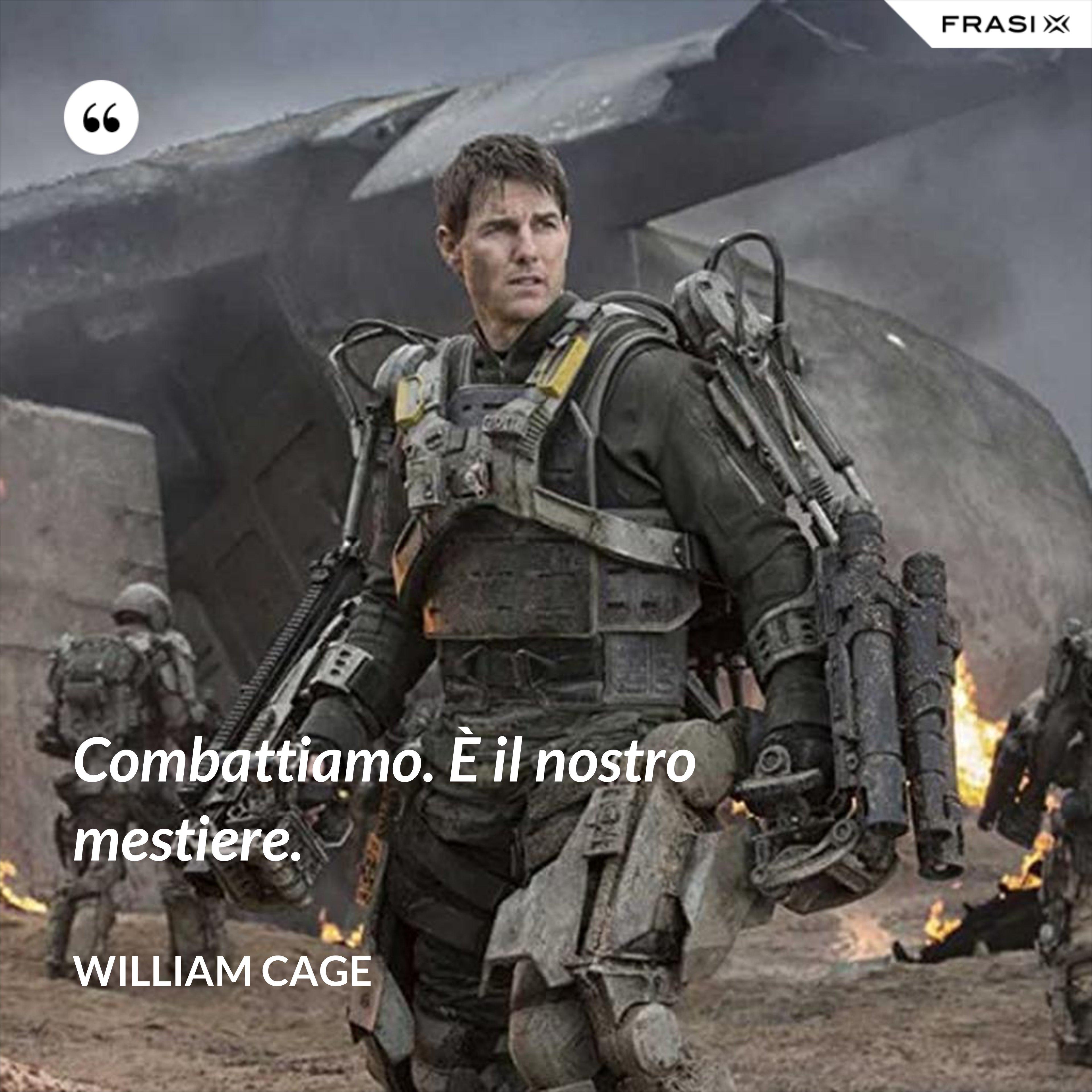 Combattiamo. È il nostro mestiere. - William Cage