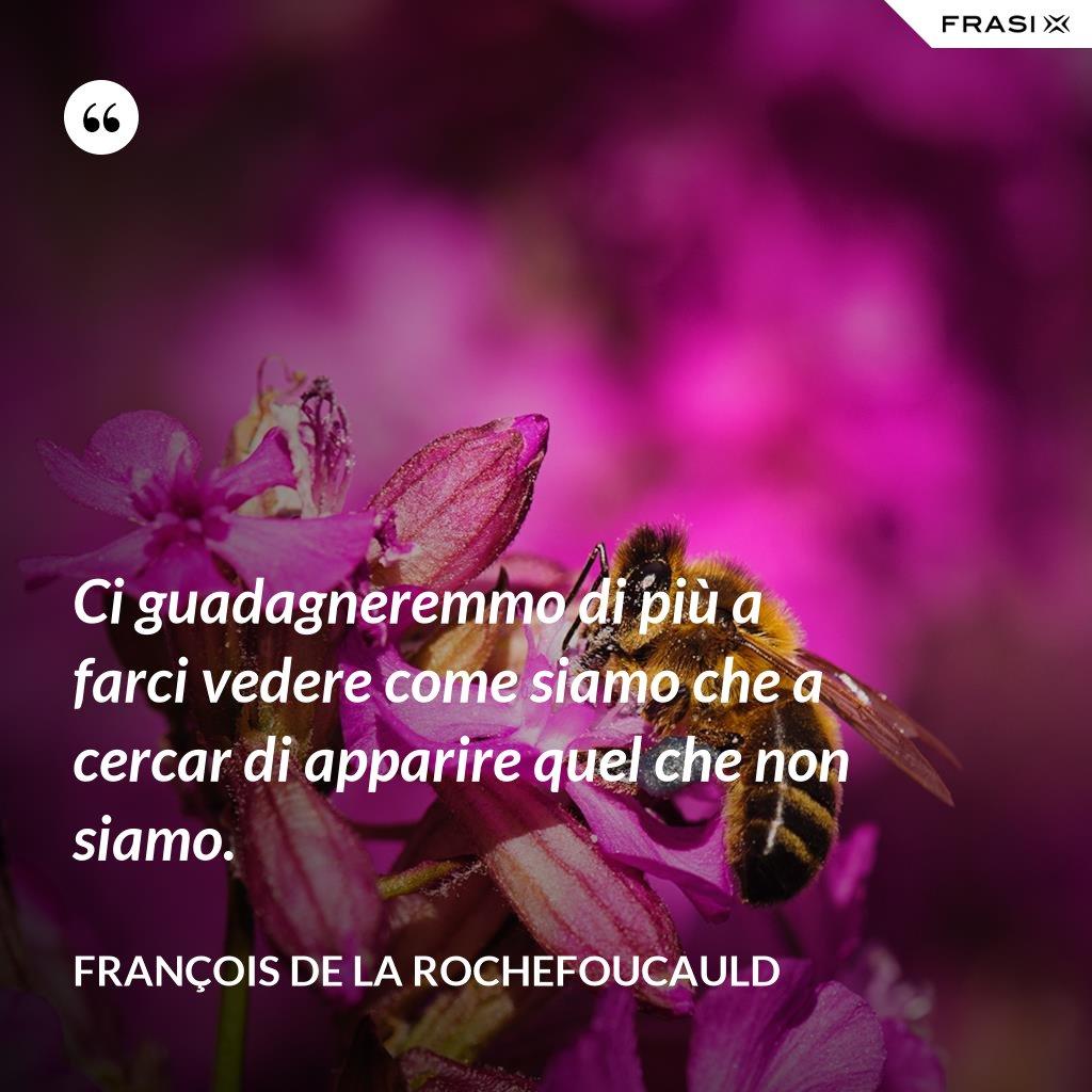 Ci guadagneremmo di più a farci vedere come siamo che a cercar di apparire quel che non siamo. - François de La Rochefoucauld