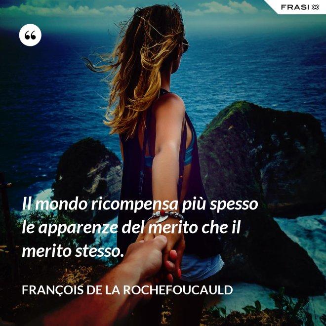 Il mondo ricompensa più spesso le apparenze del merito che il merito stesso. - François de La Rochefoucauld
