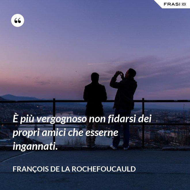 È più vergognoso non fidarsi dei propri amici che esserne ingannati. - François de La Rochefoucauld