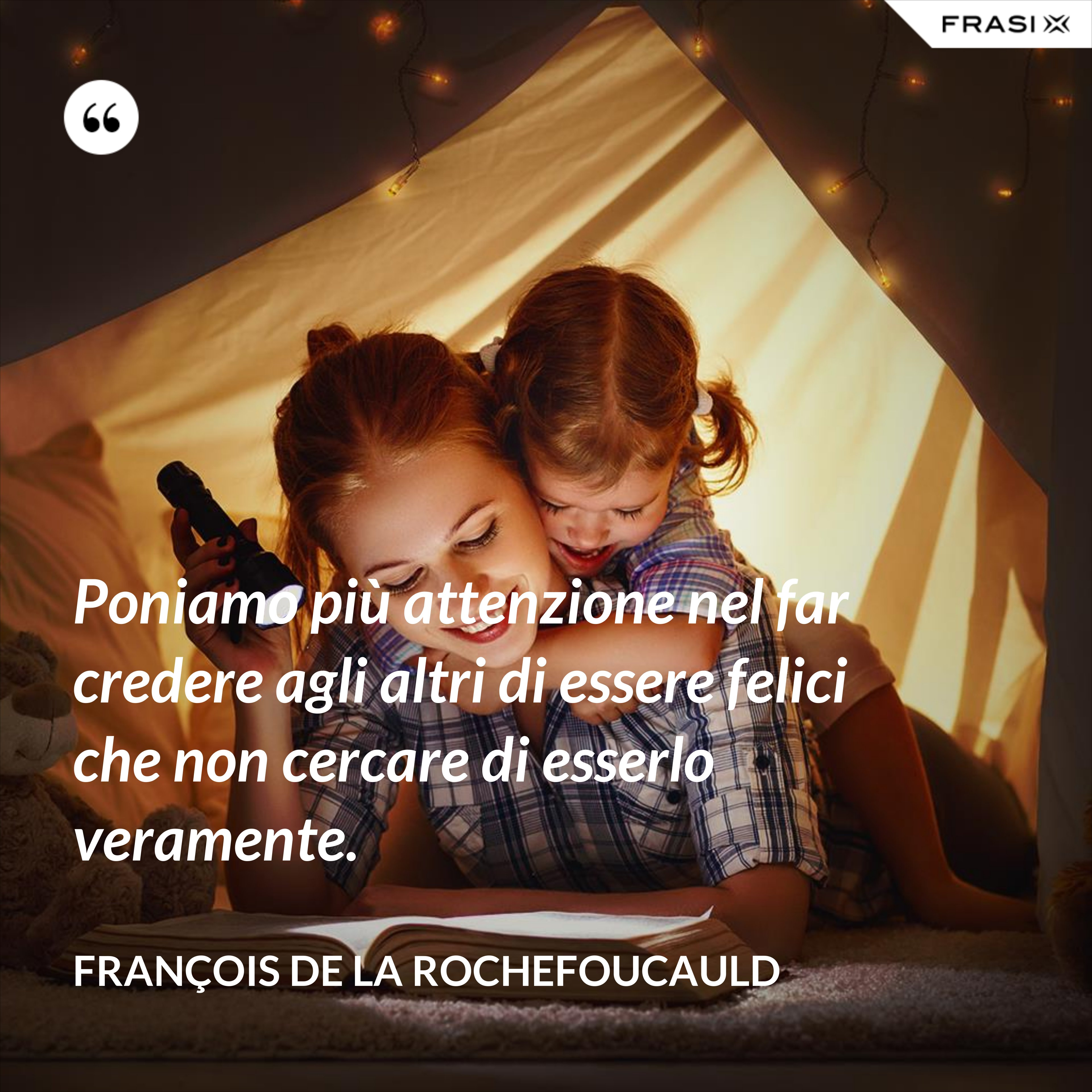 Poniamo più attenzione nel far credere agli altri di essere felici che non cercare di esserlo veramente. - François de La Rochefoucauld