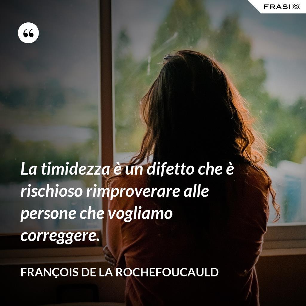 La timidezza è un difetto che è rischioso rimproverare alle persone che vogliamo correggere. - François de La Rochefoucauld