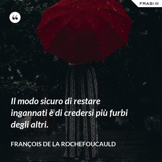 Il modo sicuro di restare ingannati è di credersi più furbi degli altri. - François de La Rochefoucauld