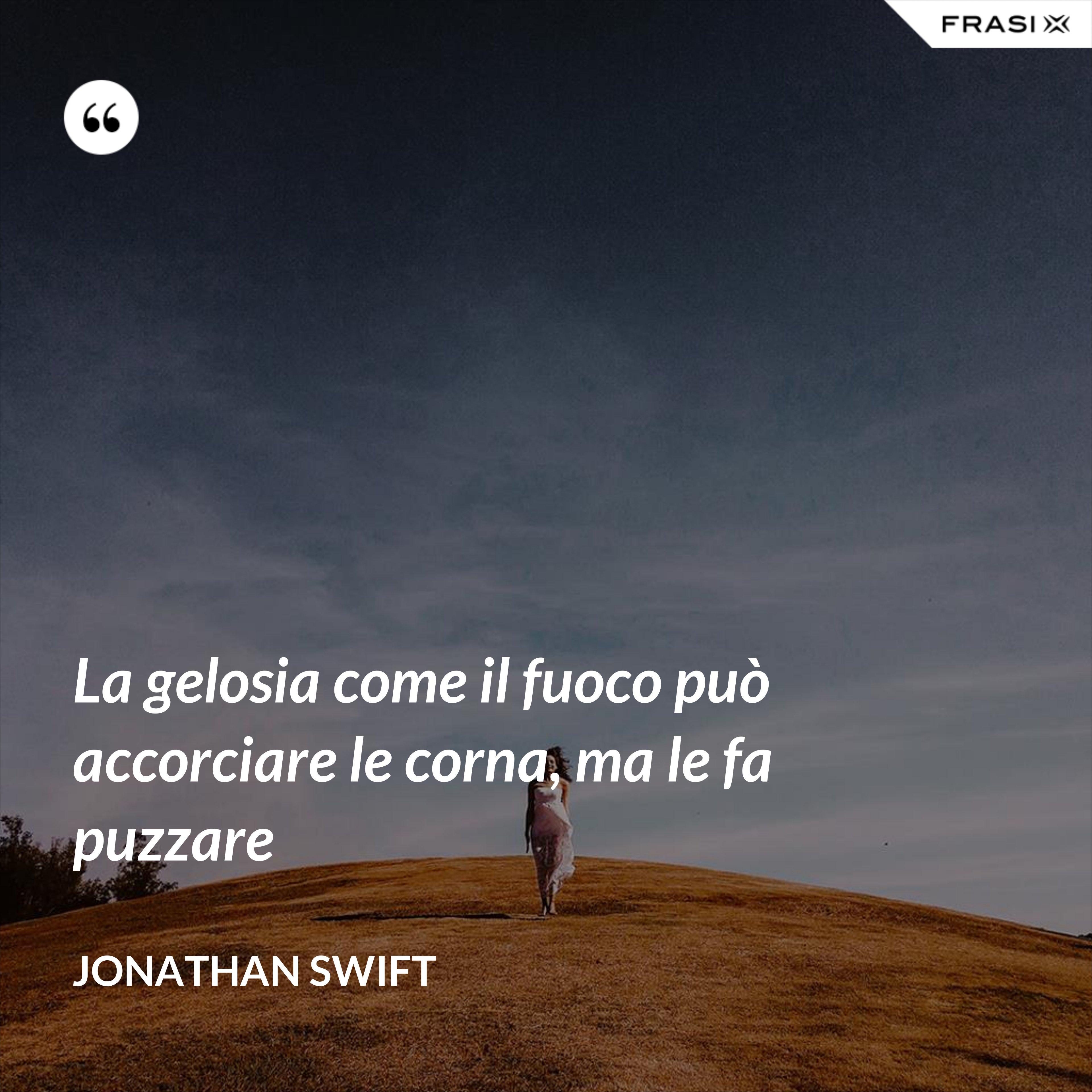 La gelosia come il fuoco può accorciare le corna, ma le fa puzzare - Jonathan Swift
