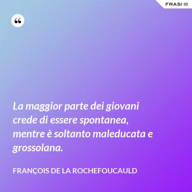 La maggior parte dei giovani crede di essere spontanea, mentre è soltanto maleducata e grossolana. - François de La Rochefoucauld