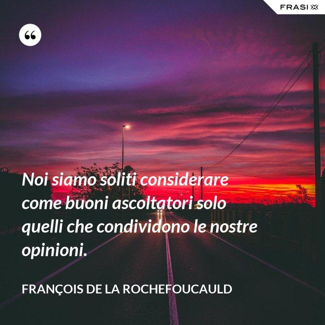 Noi siamo soliti considerare come buoni ascoltatori solo quelli che condividono le nostre opinioni. - François de La Rochefoucauld