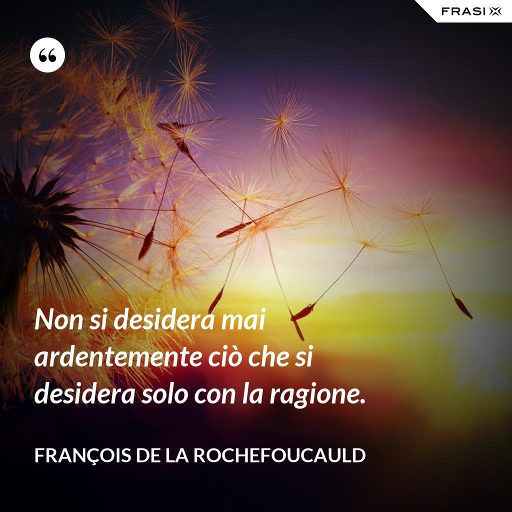 Non si desidera mai ardentemente ciò che si desidera solo con la ragione. - François de La Rochefoucauld