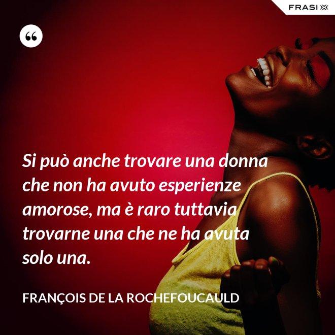 Si può anche trovare una donna che non ha avuto esperienze amorose, ma è raro tuttavia trovarne una che ne ha avuta solo una. - François de La Rochefoucauld