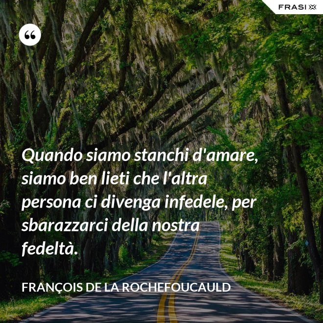 Quando siamo stanchi d'amare, siamo ben lieti che l'altra persona ci divenga infedele, per sbarazzarci della nostra fedeltà. - François de La Rochefoucauld