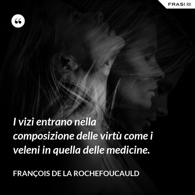 I vizi entrano nella composizione delle virtù come i veleni in quella delle medicine. - François de La Rochefoucauld