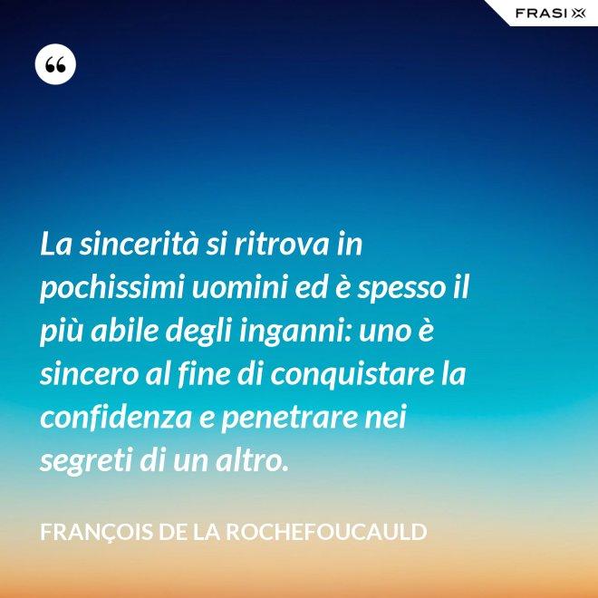 La sincerità si ritrova in pochissimi uomini ed è spesso il più abile degli inganni: uno è sincero al fine di conquistare la confidenza e penetrare nei segreti di un altro. - François de La Rochefoucauld