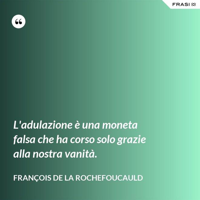 L'adulazione è una moneta falsa che ha corso solo grazie alla nostra vanità. - François de La Rochefoucauld