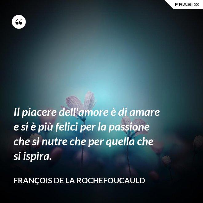 Il piacere dell'amore è di amare e si è più felici per la passione che si nutre che per quella che si ispira. - François de La Rochefoucauld