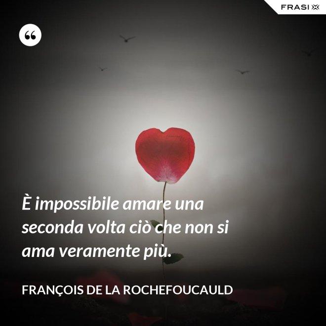 È impossibile amare una seconda volta ciò che non si ama veramente più. - François de La Rochefoucauld