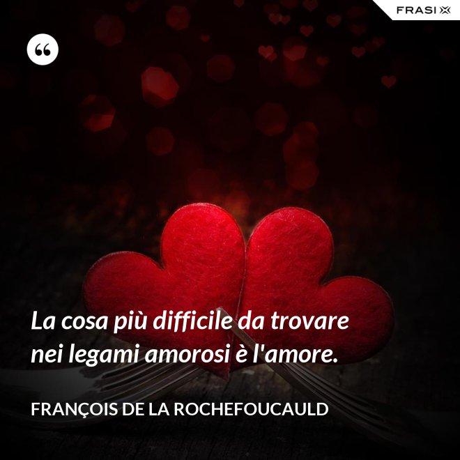 La cosa più difficile da trovare nei legami amorosi è l'amore. - François de La Rochefoucauld