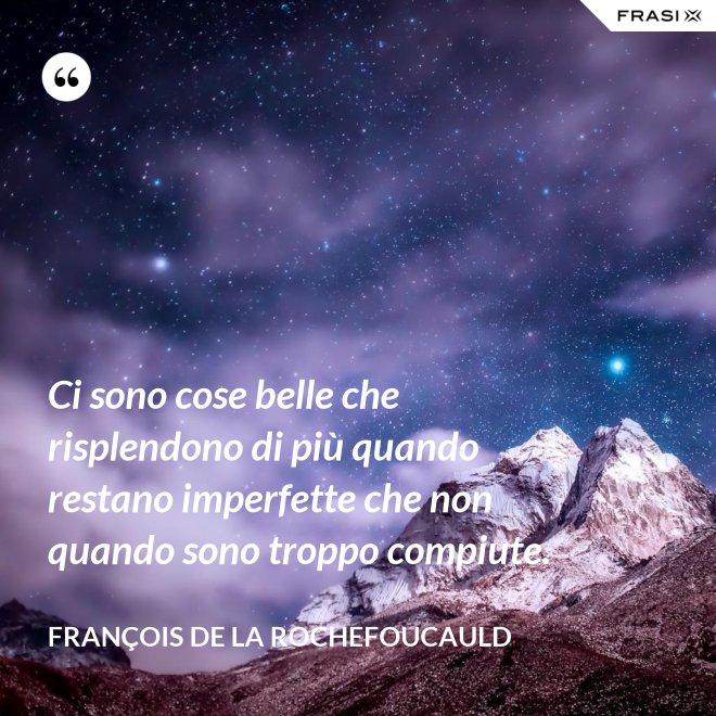 Ci sono cose belle che risplendono di più quando restano imperfette che non quando sono troppo compiute. - François de La Rochefoucauld