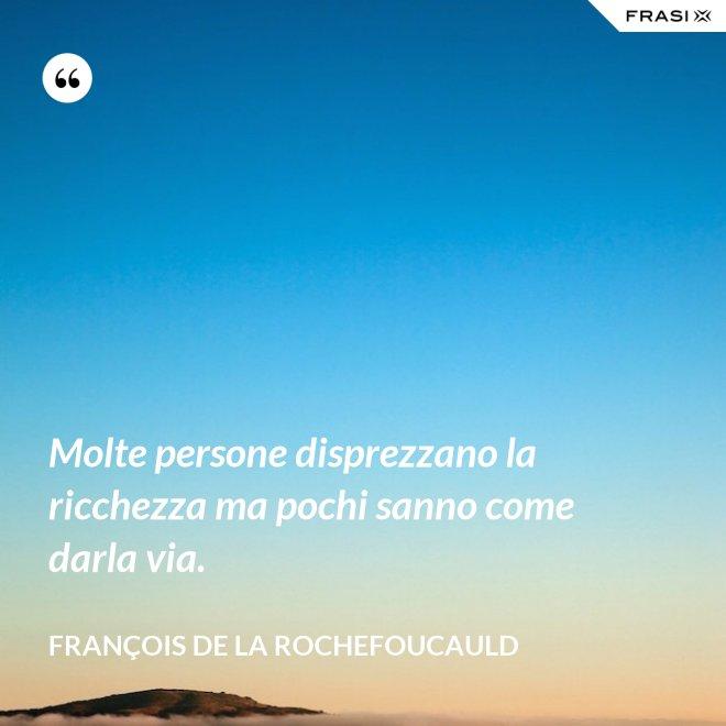 Molte persone disprezzano la ricchezza ma pochi sanno come darla via. - François de La Rochefoucauld